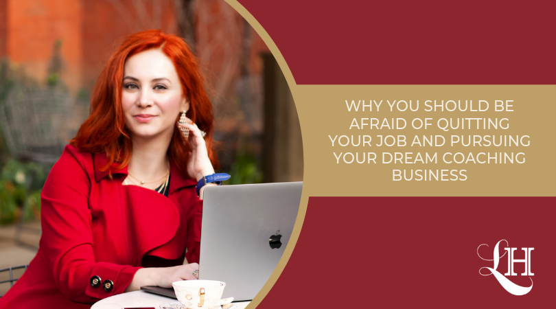 Why You Should Be Afraid Of Quitting Your Job And  Pursuing Your Dream Coaching Business